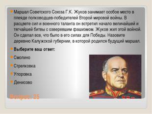 Вопрос: 25 Маршал Советского Союза Г.К.Жуков занимает особое место в плеяде