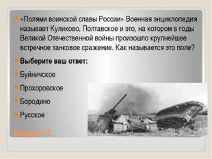Вопрос: 2 «Полями воинской славы России» Военная энциклопедия называет Кулико