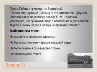 Вопрос 31 Парад Победы принимал не Верховный Главнокомандующий (Сталин), а ег