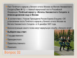 Вопрос 32 Пост Почётного караула у Вечного огня в Москве на Могиле Неизвестно