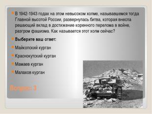 Вопрос: 3 В 1942-1943 годах на этом невысоком холме, называвшемся тогда Главн