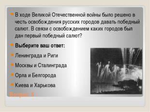 Вопрос: 5 В ходе Великой Отечественной войны было решено в честь освобождения