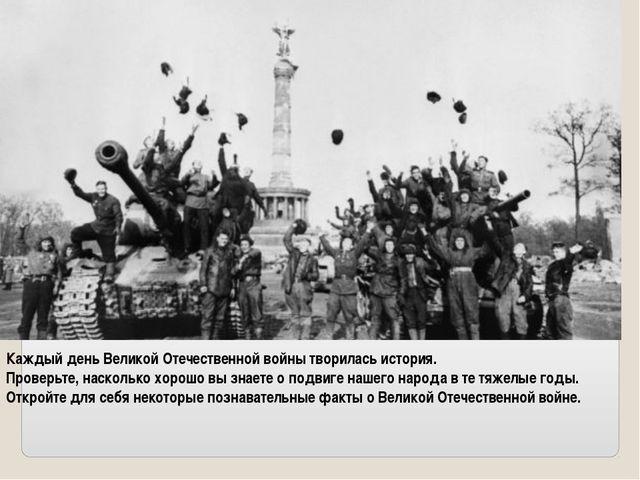 Каждый день Великой Отечественной войны творилась история. Проверьте, наскол...