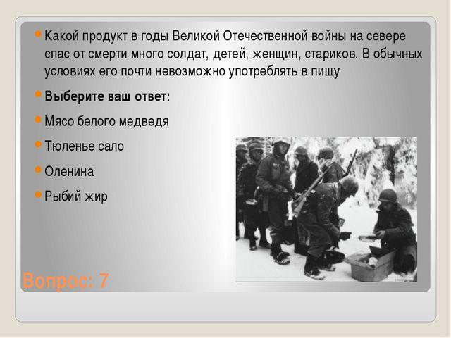 Вопрос: 7 Какой продукт в годы Великой Отечественной войны на севере спас от...