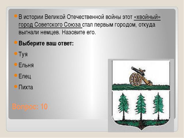 Вопрос: 10 В истории Великой Отечественной войны этот «хвойный» город Советск...