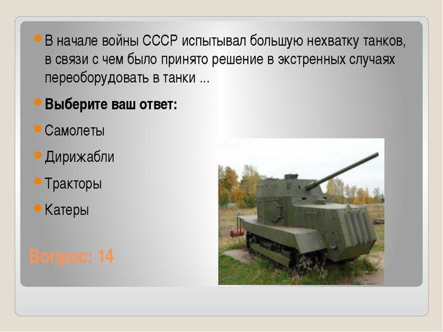 Вопрос: 14 В начале войны СССР испытывал большую нехватку танков, в связи с ч...