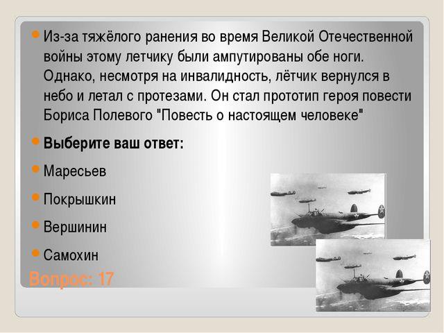Вопрос: 17 Из-за тяжёлого ранения во время Великой Отечественной войны этому...