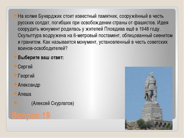 Вопрос 19 На холме Бунарджик стоит известный памятник, сооружённый в честь ру...