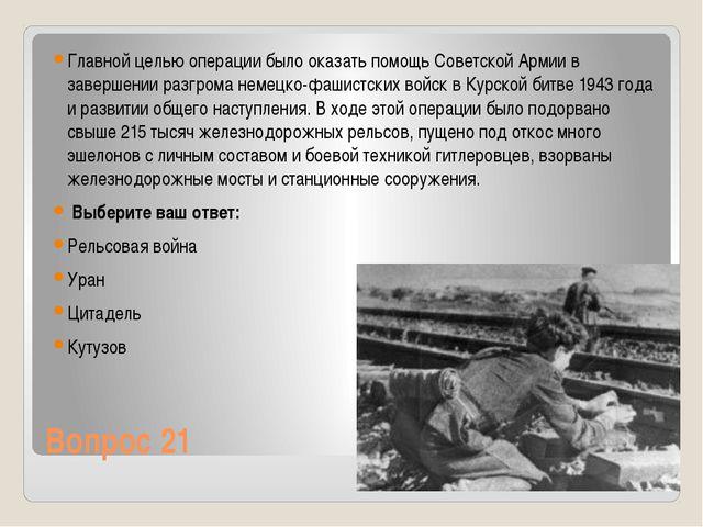 Вопрос 21 Главной целью операции было оказать помощь Советской Армии в заверш...