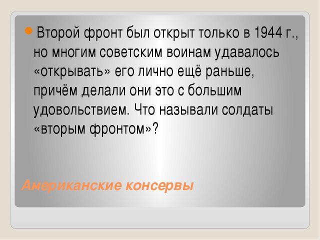 Американские консервы Второй фронт был открыт только в 1944г., но многим сов...