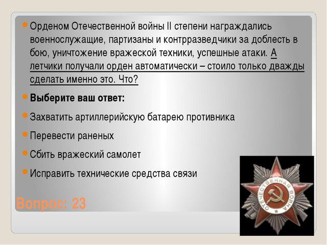 Вопрос: 23 Орденом Отечественной войны II степени награждались военнослужащие...
