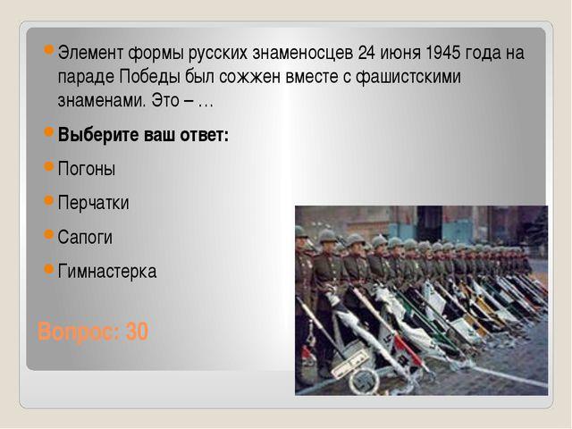 Вопрос: 30 Элемент формы русских знаменосцев 24 июня 1945 года на параде Побе...