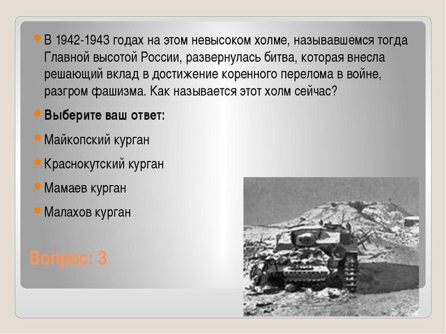 Вопрос: 3 В 1942-1943 годах на этом невысоком холме, называвшемся тогда Главн...