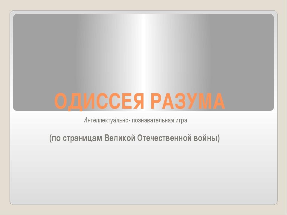 ОДИССЕЯ РАЗУМА Интеллектуально- познавательная игра (по страницам Великой Оте...