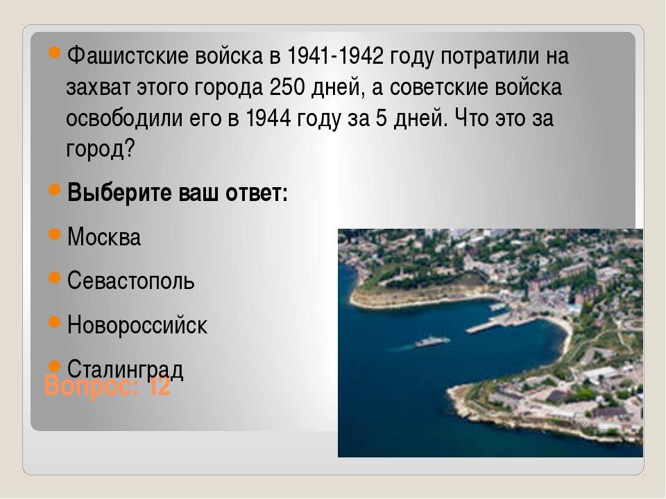 Вопрос: 12 Фашистские войска в 1941-1942 году потратили на захват этого город...