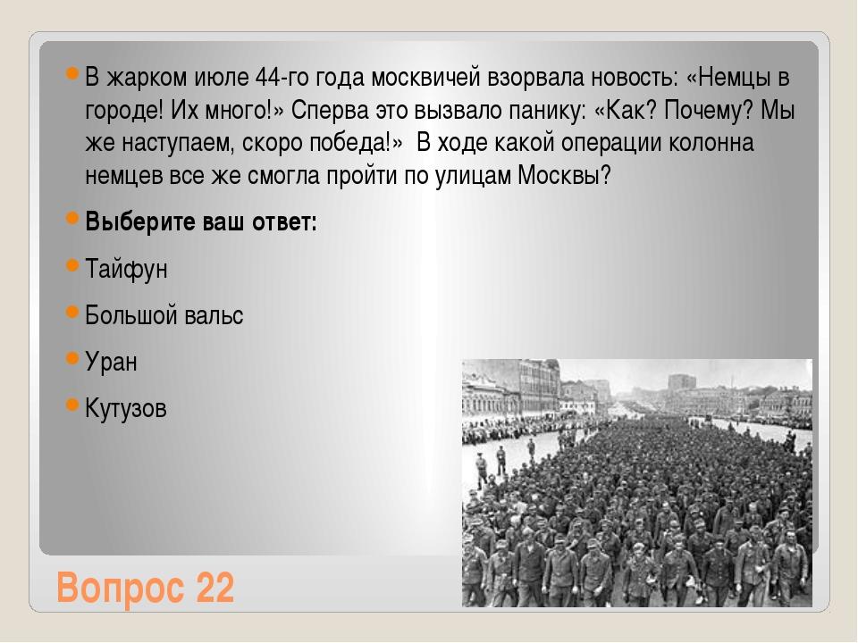 Вопрос 22 В жарком июле 44-го года москвичей взорвала новость: «Немцы в город...