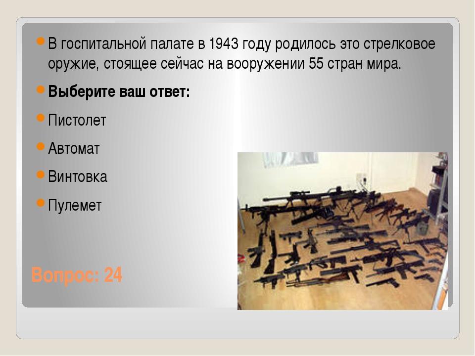 Вопрос: 24 В госпитальной палате в 1943 году родилось это стрелковое оружие,...