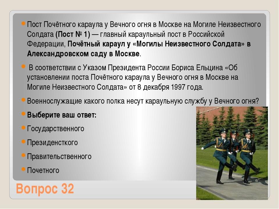 Вопрос 32 Пост Почётного караула у Вечного огня в Москве на Могиле Неизвестно...