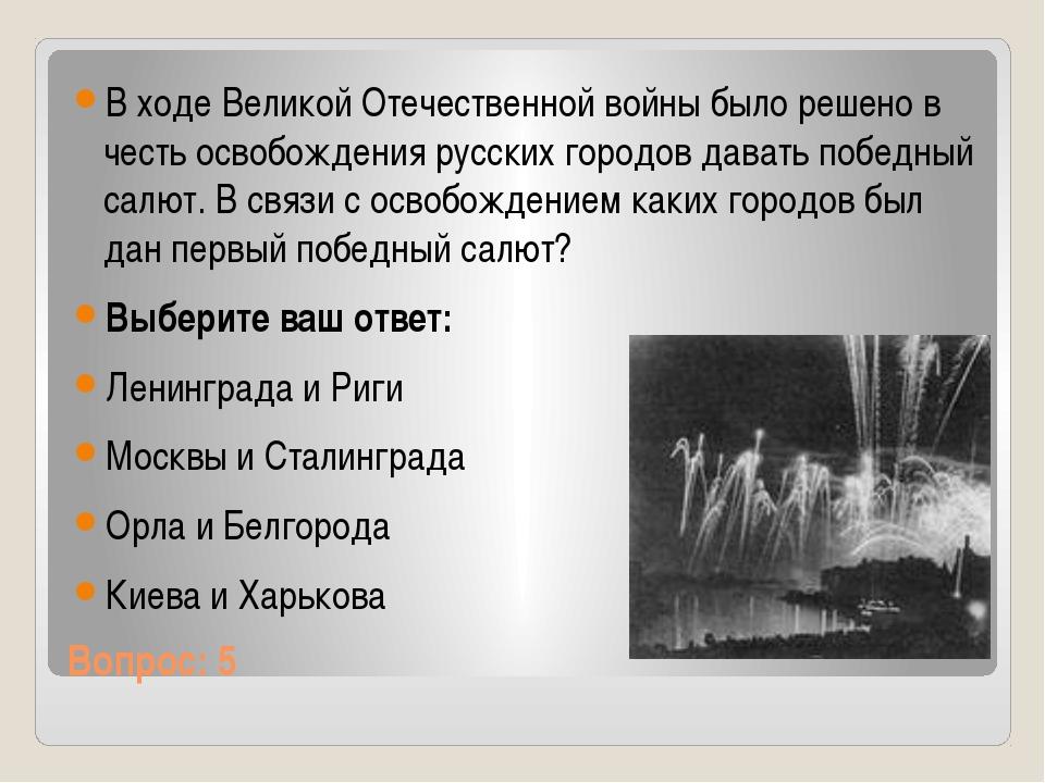 Вопрос: 5 В ходе Великой Отечественной войны было решено в честь освобождения...