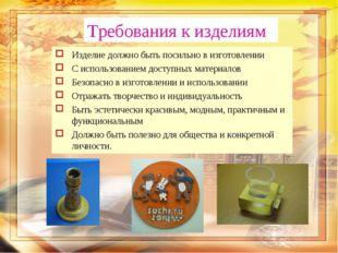 Требования к изделиям Изделие должно быть посильно в изготовлении С использов