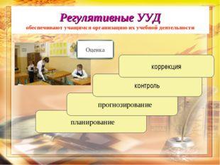 планирование прогнозирование контроль коррекция Регулятивные УУД обеспечиваю