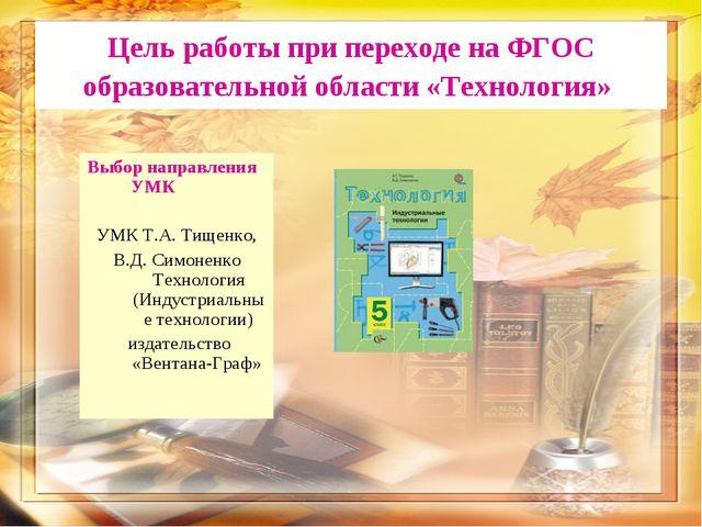 Цель работы при переходе на ФГОС образовательной области «Технология» Выбор н...