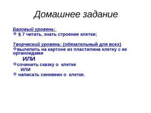 Домашнее задание Базовый уровень: § 7 читать, знать строение клетки; Творческ