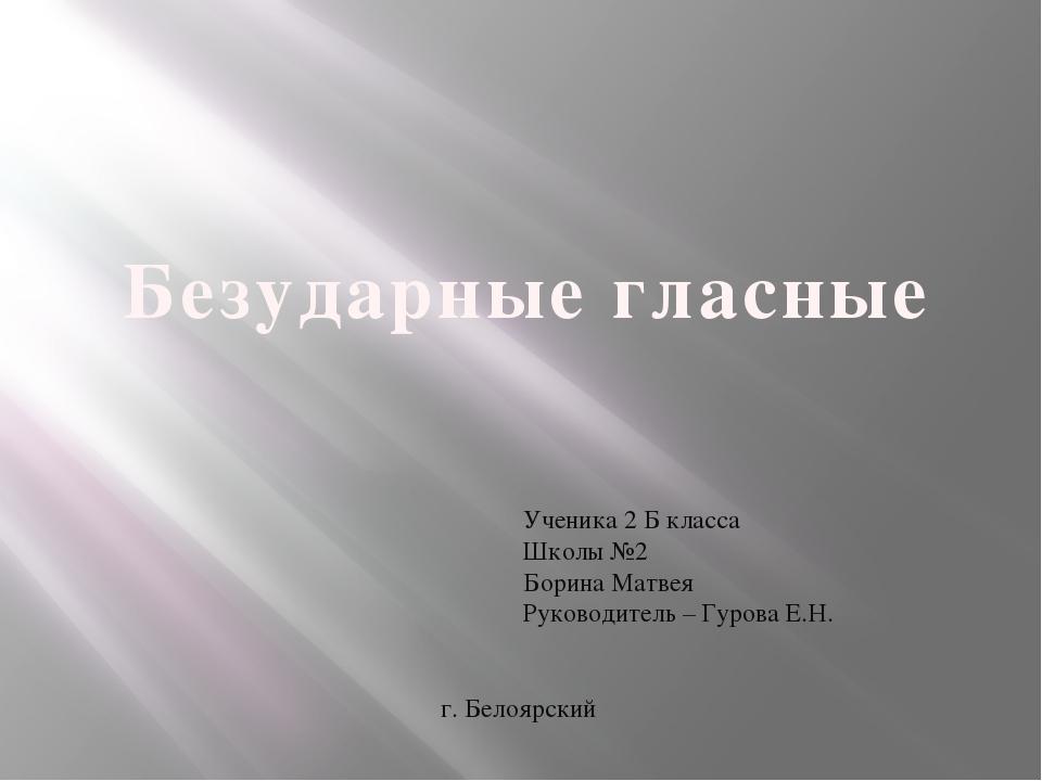 Ученика 2 Б класса Школы №2 Борина Матвея Руководитель – Гурова Е.Н. г. Белоя...