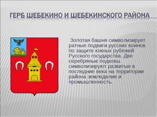 Золотая башня символизирует ратные подвиги русских воинов по защите южных ру
