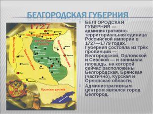 БЕЛГОРОДСКАЯ ГУБЕРНИЯ — административно-территориальная единица Российской им