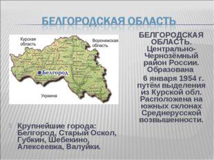 Крупнейшие города: Белгород, Старый Оскол, Губкин, Шебекино, Алексеевка, Валу