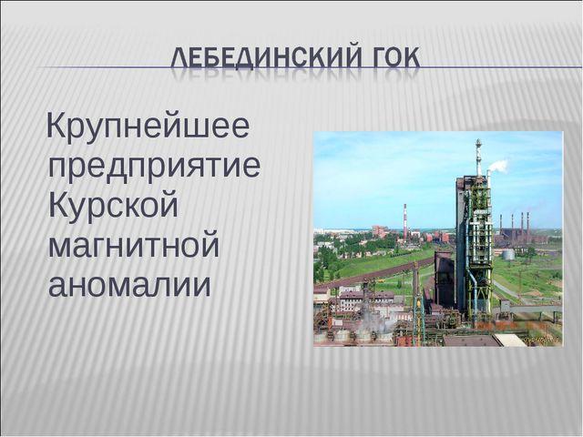 Крупнейшее предприятие Курской магнитной аномалии