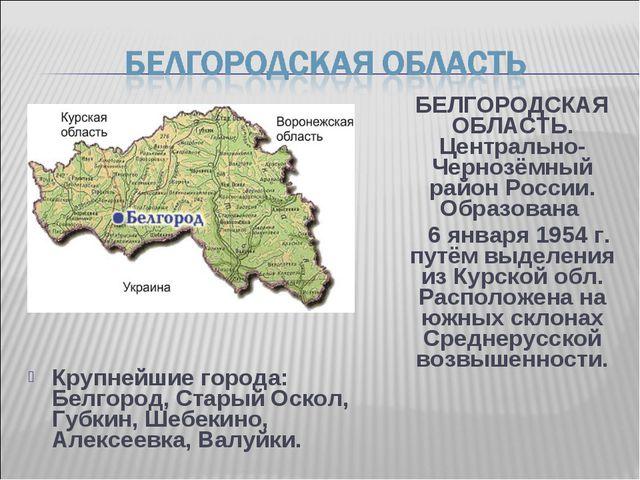 Крупнейшие города: Белгород, Старый Оскол, Губкин, Шебекино, Алексеевка, Валу...