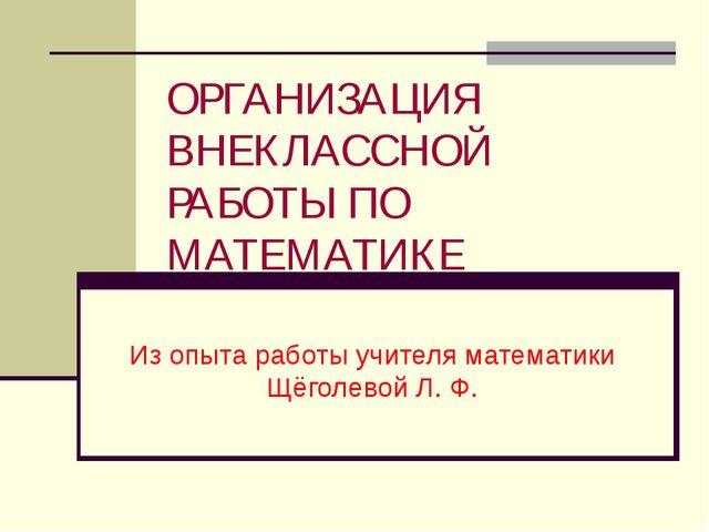 ОРГАНИЗАЦИЯ ВНЕКЛАССНОЙ РАБОТЫ ПО МАТЕМАТИКЕ Из опыта работы учителя математи...