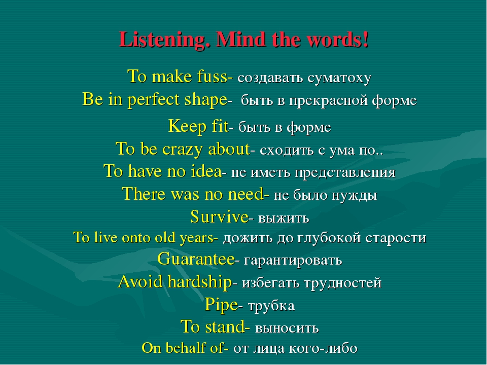 Listening. Mind the words! To make fuss- создавать суматоху Be in perfect sha...