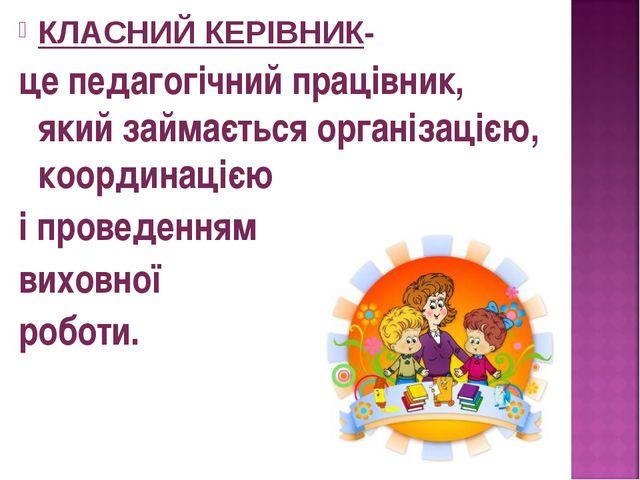 КЛАСНИЙ КЕРІВНИК- це педагогічний працівник, який займається організацією, ко...