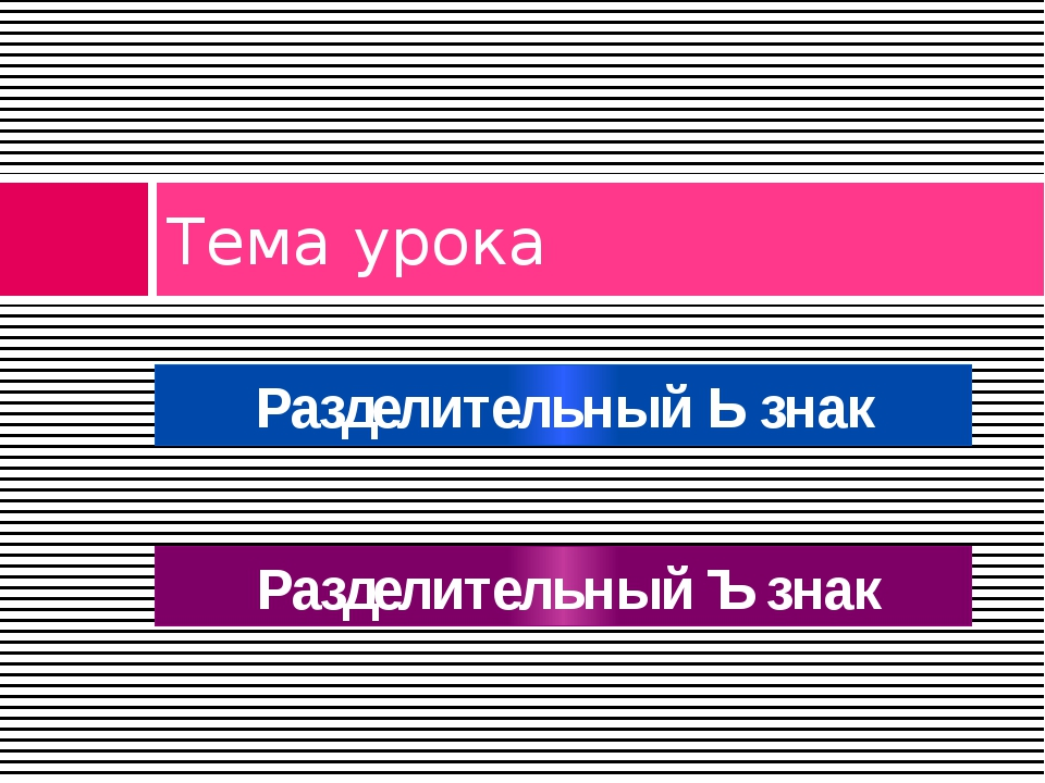 Тема урока Разделительный Ь знак Разделительный Ъ знак