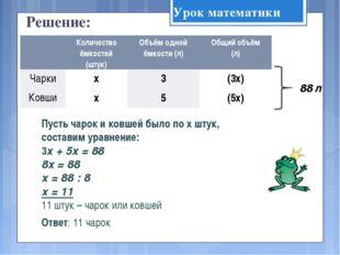 Решение: Пусть чарок и ковшей было по х штук, составим уравнение: 3х + 5х = 8