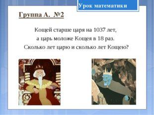 Группа А. №2 Кощей старше царя на 1037 лет, а царь моложе Кощея в 18 раз. Ско