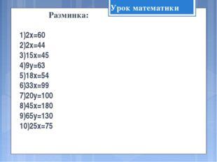 Разминка: 2х=60 2х=44 15х=45 9у=63 18х=54 33х=99 20у=100 45х=180 65у=130 25х