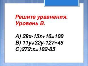 Решите уравнения. Уровень В. А) 29х-15х+16=100 В) 11у+32у-127=45 С)272:х=102-85