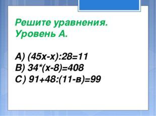 Решите уравнения. Уровень А. А) (45х-х):28=11 В) 34*(х-8)=408 С) 91+48:(11-в)