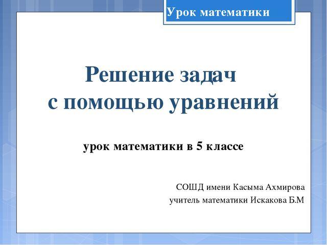Решение задач с помощью уравнений урок математики в 5 классе СОШД имени Касым...