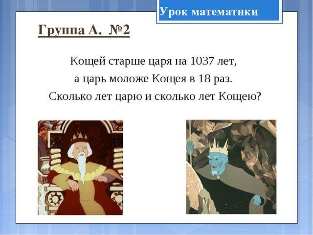 Группа А. №2 Кощей старше царя на 1037 лет, а царь моложе Кощея в 18 раз. Ско...