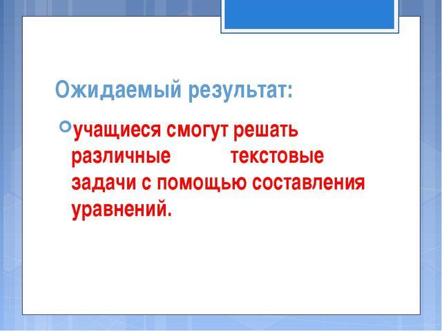 Ожидаемый результат: учащиеся смогут решать различные текстовые задачи с помо...