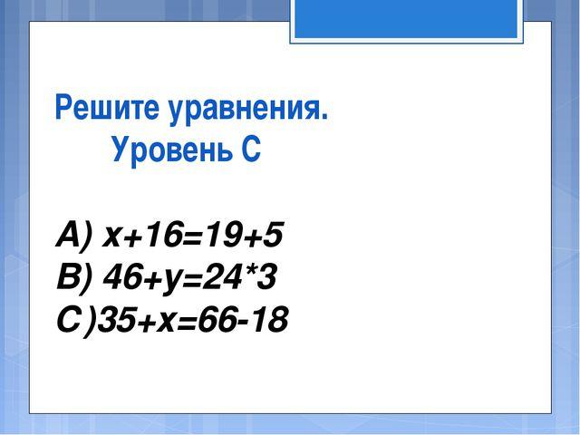 Решите уравнения. Уровень С А) х+16=19+5 В) 46+у=24*3 С)35+х=66-18