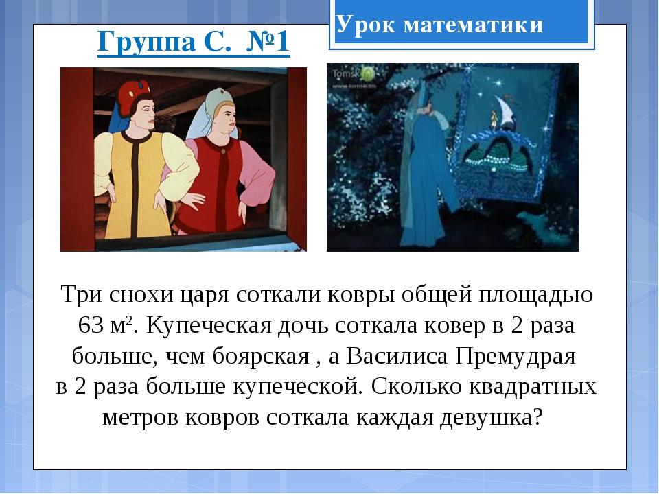 Группа С. №1 Три снохи царя соткали ковры общей площадью 63 м2. Купеческая до...
