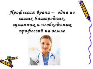 Профессия врача – одна из самых благородных, гуманных и необходимых профессий