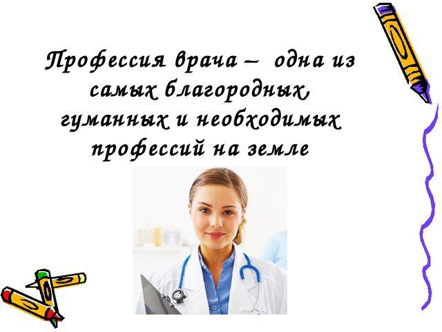 Профессия врача – одна из самых благородных, гуманных и необходимых профессий...