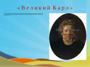 « В е л и к и й К а р л » Выдающийся русский художник первой половины 19 века